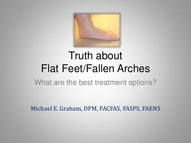Truth about Flat Feet/Fallen Arches-What are the best treatment options?<br />Michael E. Graham, DPM, FACFAS, FASPS, FAENS...