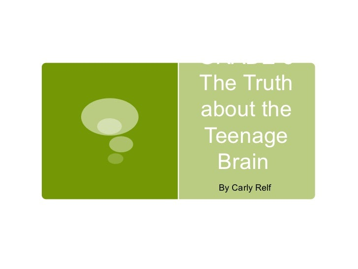 GRADE 8 The Truth about the Teenage Brain  By Carly Relf