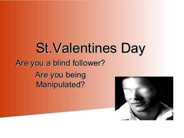 St.Valentines Day  Are you a blind follower? Are you being Manipulated?