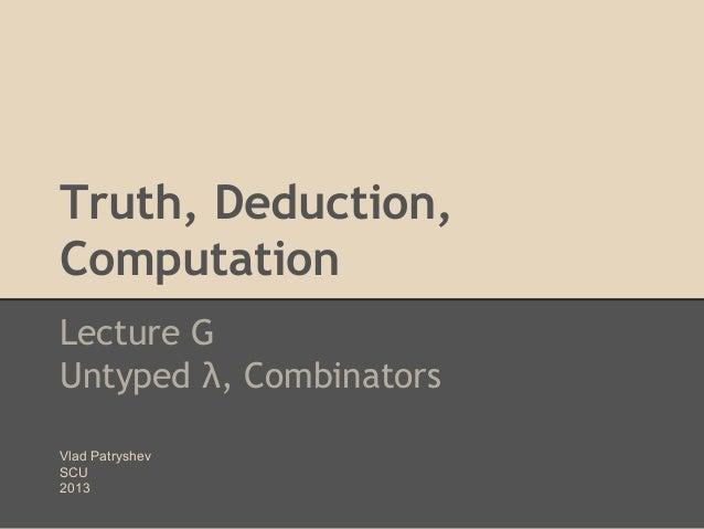 Truth, Deduction, Computation Lecture G Untyped λ, Combinators Vlad Patryshev SCU 2013