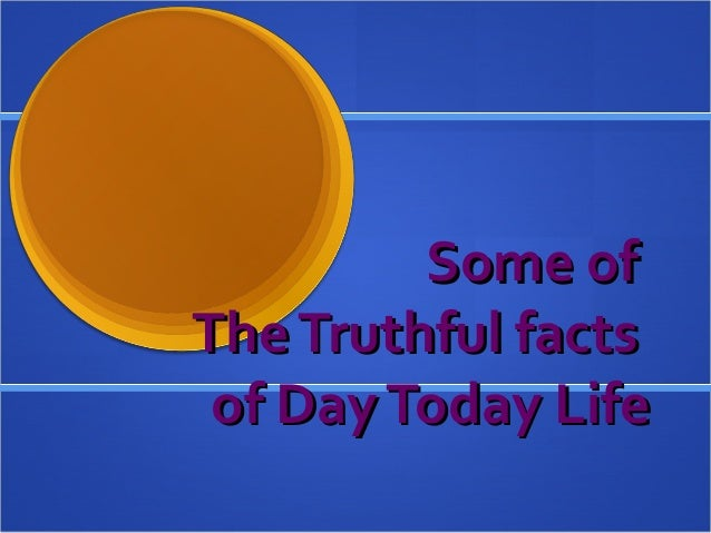 Some ofSome of TheTruthful factsTheTruthful facts of DayToday Lifeof DayToday Life