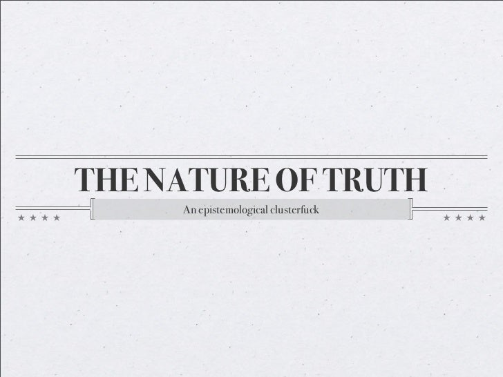 THE NATURE OF TRUTH      An epistemological clusterfuck
