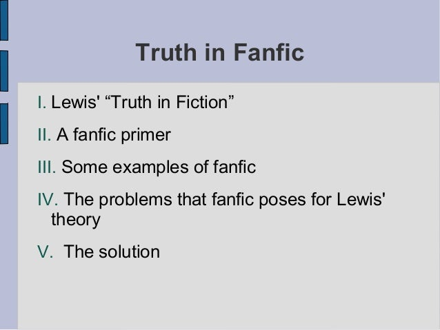 "Truth in Fanfic I. Lewis' ""Truth in Fiction"" II. A fanfic primer III. Some examples of fanfic IV. The problems that fanfic..."