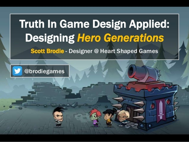 Truth In Game Design Applied:  Designing Hero Generations  Scott Brodie - Designer @ Heart Shaped Games  @brodiegames