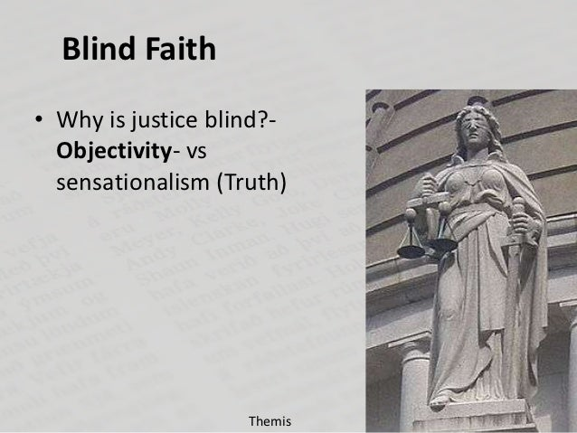 Blind Faith• Why is justice blind?-  Objectivity- vs  sensationalism (Truth)                    Themis