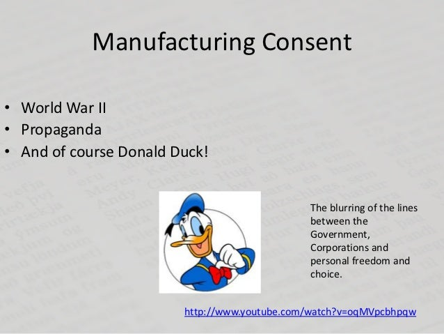 Manufacturing Consent• World War II• Propaganda• And of course Donald Duck!                                              T...