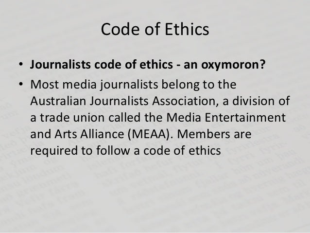 Code of Ethics• Journalists code of ethics - an oxymoron?• Most media journalists belong to the  Australian Journalists As...