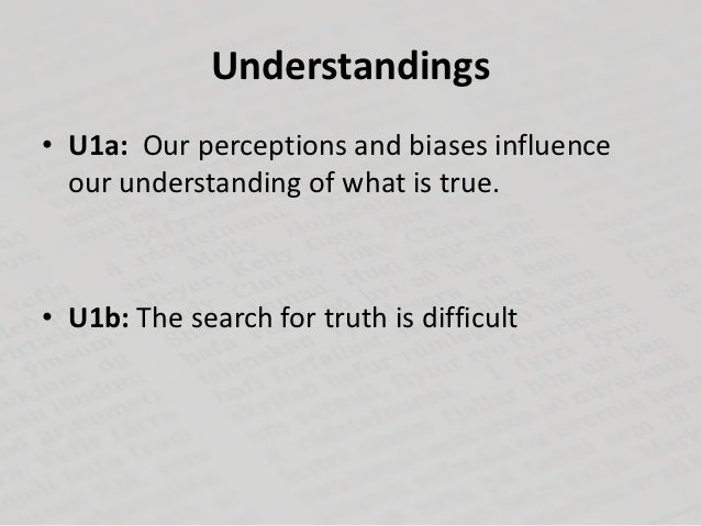 Understandings• U1a: Our perceptions and biases influence  our understanding of what is true.• U1b: The search for truth i...