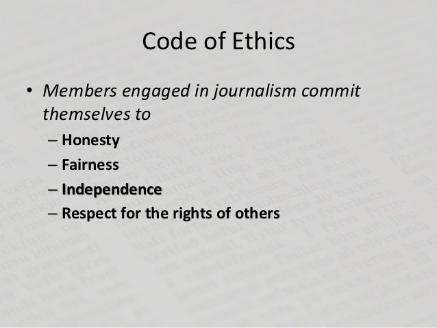 Code of Ethics• Members engaged in journalism commit  themselves to  – Honesty  – Fairness  – Independence  – Respect for ...