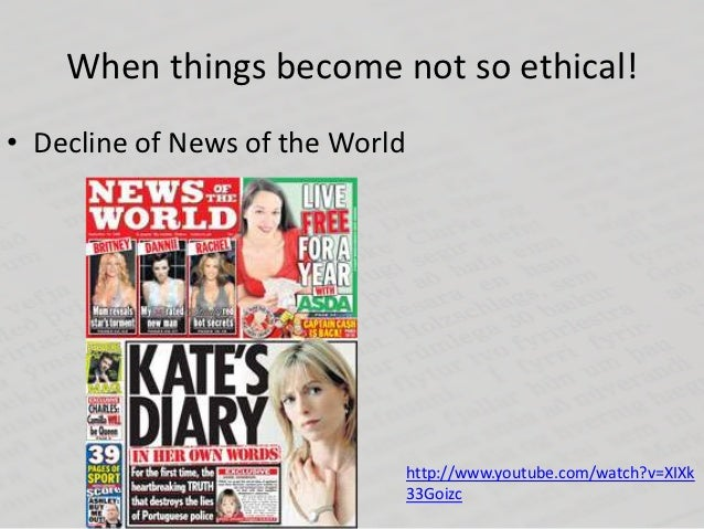When things become not so ethical!• Decline of News of the World                                 http://www.youtube.com/wa...