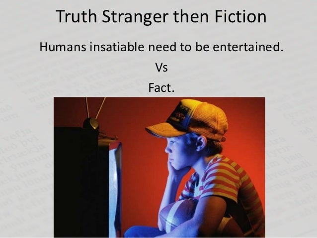 Truth Stranger then FictionHumans insatiable need to be entertained.                   Vs                  Fact.