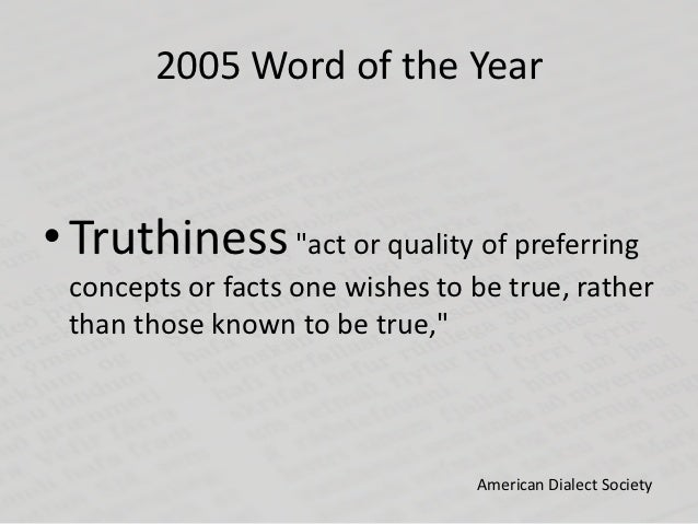 """2005 Word of the Year• Truthiness """"act or quality of preferring concepts or facts one wishes to be true, rather than those..."""