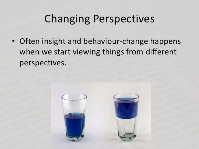 Changing Perspectives• Often insight and behaviour-change happens  when we start viewing things from different  perspectiv...