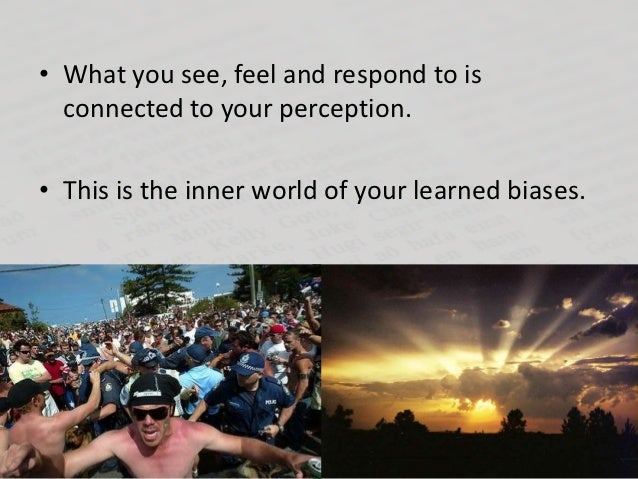 • What you see, feel and respond to is  connected to your perception.• This is the inner world of your learned biases.