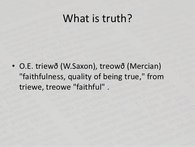 "What is truth?• O.E. triewð (W.Saxon), treowð (Mercian)  ""faithfulness, quality of being true,"" from  triewe, treowe ""fait..."