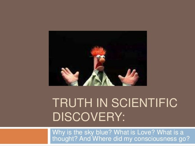 TRUTH IN SCIENTIFICDISCOVERY:Why is the sky blue? What is Love? What is athought? And Where did my consciousness go?