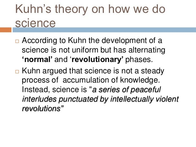 """kuhn's theory of scientific development Kuhn""""s arguments for the development of scientific knowledge she saw falsifiability as the """"crucial link missing from kuhn""""s original theory of knowledge (hutcheon 9)"""" on the other."""