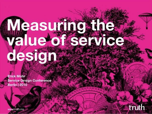 www.truth.ms Measuring the value of service design Erick Mohr Service Design Conference Berlin   2010