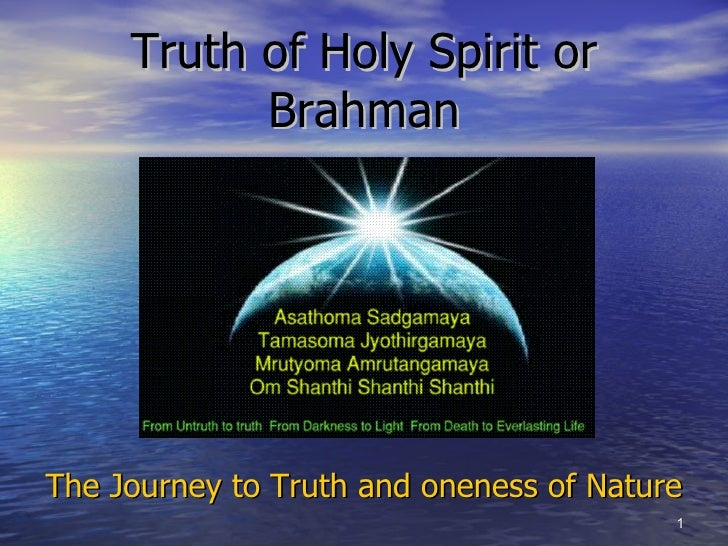 Truth of Holy Spirit or Brahman <ul><li>The Journey to Truth and oneness of Nature </li></ul>