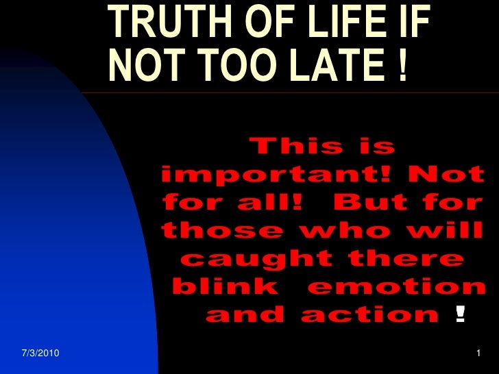 5/12/2003<br />1<br />TRUTH OF LIFE IF NOT TOO LATE !<br />This is <br />important! Not <br />for all!  But for <br />thos...