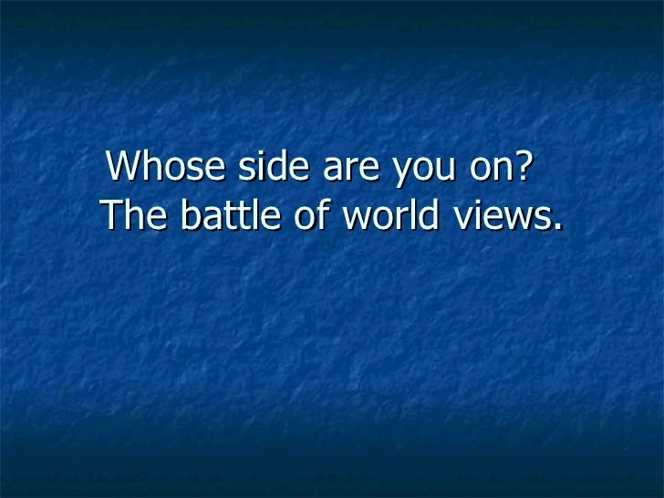 Whose side are you on?  The battle of world views.