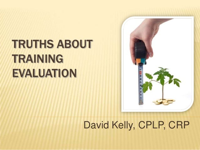 TRUTHS ABOUTTRAININGEVALUATION          David Kelly, CPLP, CRP