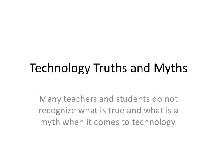 Technology Truths and Myths <br />Many teachers and students do not recognize what is true and what is a myth when it come...