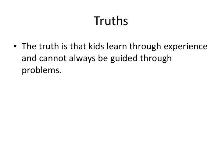 Truths<br />The truth is that kids learn through experience and cannot always be guided through problems.<br />