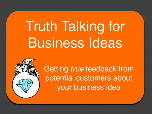 Truth Talking for Business Ideas Getting true feedback from potential customers about your business idea