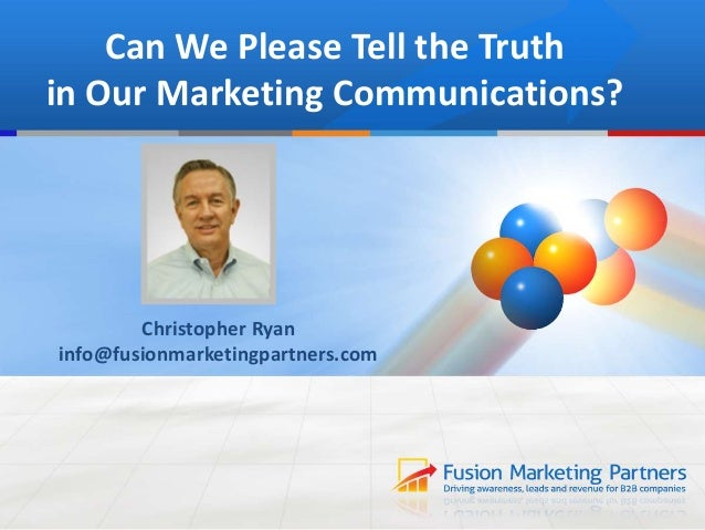 Can We Please Tell the Truth in Our Marketing Communications? Christopher Ryan info@fusionmarketingpartners.com