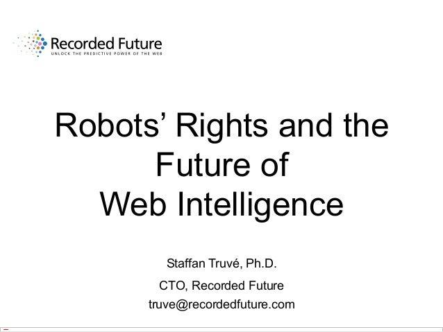 Robots' Rights and the Future of Web Intelligence Staffan Truvé, Ph.D. CTO, Recorded Future truve@recordedfuture.com