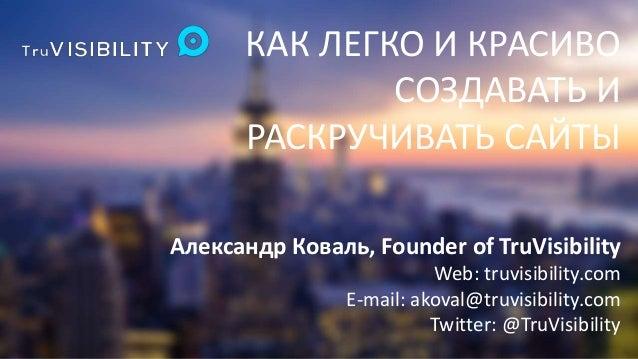 КАК ЛЕГКО И КРАСИВО  СОЗДАВАТЬ И  РАСКРУЧИВАТЬ САЙТЫ  Александр Коваль, Founder of TruVisibility  Web: truvisibility.com  ...