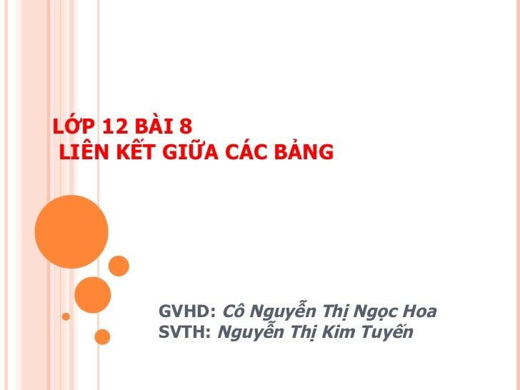LỚP 12 BÀI 8  LIÊN KẾT GIỮA CÁC BẢNG GVHD:  Cô Nguyễn Thị Ngọc Hoa SVTH:  Nguyễn Thị Kim Tuyến