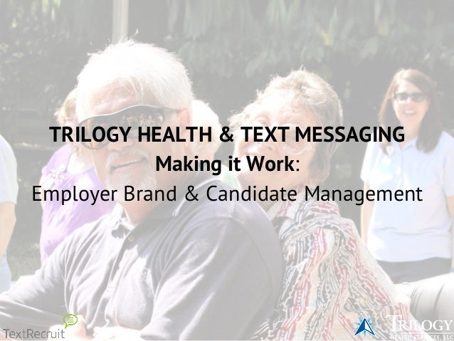 TRILOGY HEALTH & TEXT MESSAGING Making it Work: Employer Brand & Candidate Management