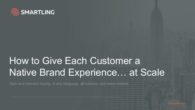How to Give Each Customer a Native Brand Experience… at Scale Gain and maintain loyalty, in any language, all cultures, an...