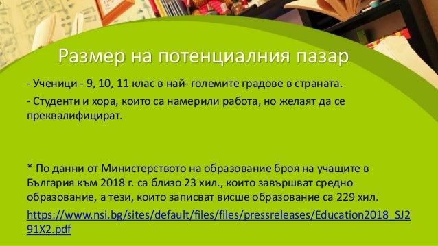Размер на потенциалния пазар - Ученици - 9, 10, 11 клас в най- големите градове в страната. - Студенти и хора, които са на...