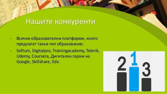 Нашите конкуренти - Всички образователни платформи, които предлагат такъв тип образование. - Softuni, Digitalpro, Training...