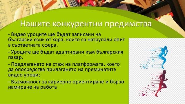 Нашите конкурентни предимства - Видео уроците ще бъдат записани на български език от хора, които са натрупали опит в съотв...