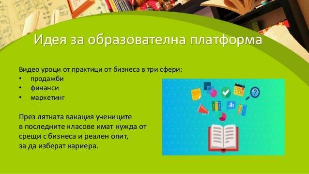 Идея за образователна платформа Видео уроци от практици от бизнеса в три сфери: • продажби • финанси • маркетинг През лятн...