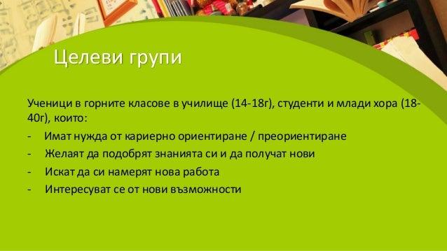 Целеви групи Ученици в горните класове в училище (14-18г), студенти и млади хора (18- 40г), които: - Имат нужда от кариерн...