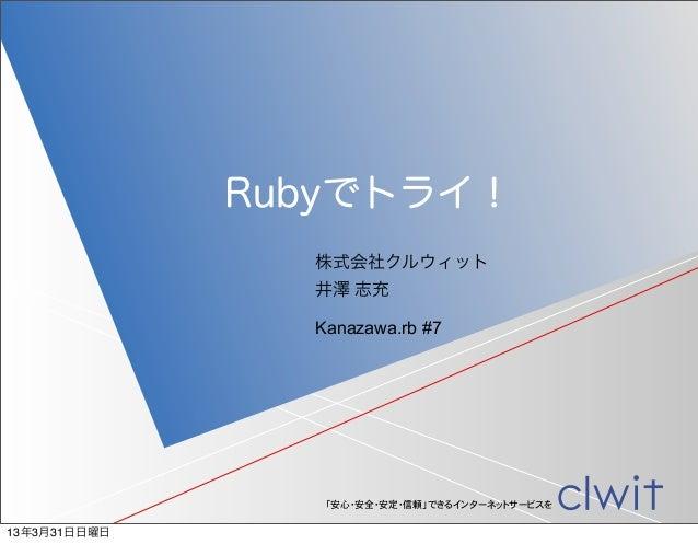 Rubyでトライ!                株式会社クルウィット                井澤 志充                Kanazawa.rb #7                 「安心・安全・安定・信頼」できるインタ...