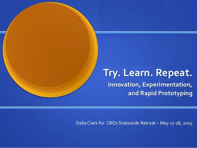 Try. Learn. Repeat. Innovation, Experimentation, and Rapid Prototyping Delia Clark for CROs Statewide Retreat – May 17-18,...