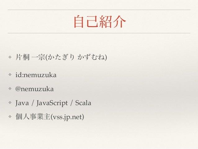 自己紹介 ❖ 片桐 一宗(かたぎり かずむね) ❖ id:nemuzuka ❖ @nemuzuka ❖ Java / JavaScript / Scala ❖ 個人事業主(vss.jp.net)