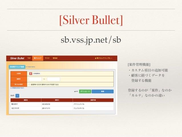 [Silver Bullet] sb.vss.jp.net/sb [案件管理機能] ・カスタム項目の追加可能 ・顧客に紐づくデータを 登録する機能 登録するのが「案件」なのか 「カルテ」なのかの違い