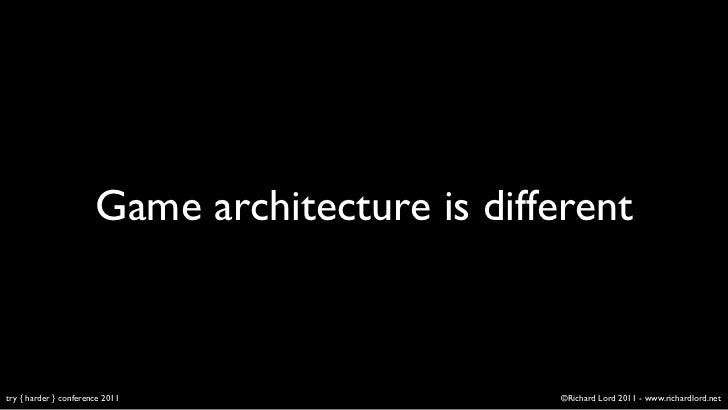 Game architecture is differenttry { harder } conference 2011                  ©Richard Lord 2011 - www.richardlord.net