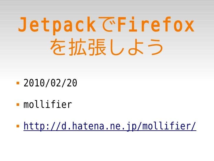 JetpackでFirefox    を拡張しよう    2010/02/20    mollifier    http://d.hatena.ne.jp/mollifier/