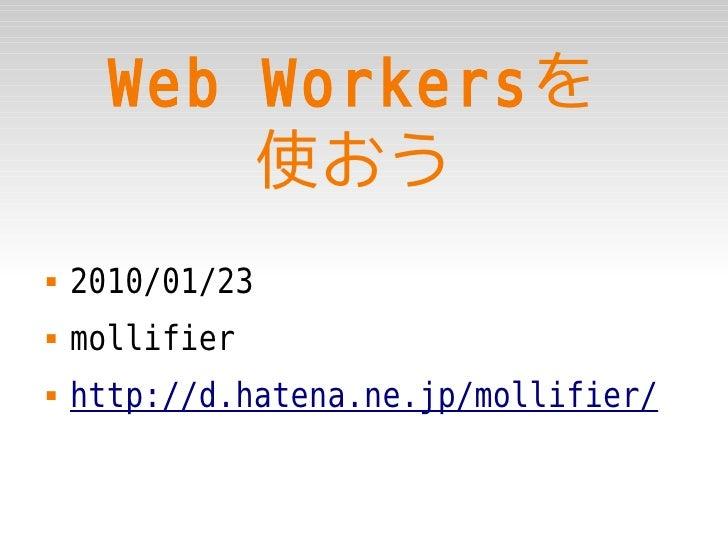 Web Workersを           使おう    2010/01/23    mollifier    http://d.hatena.ne.jp/mollifier/