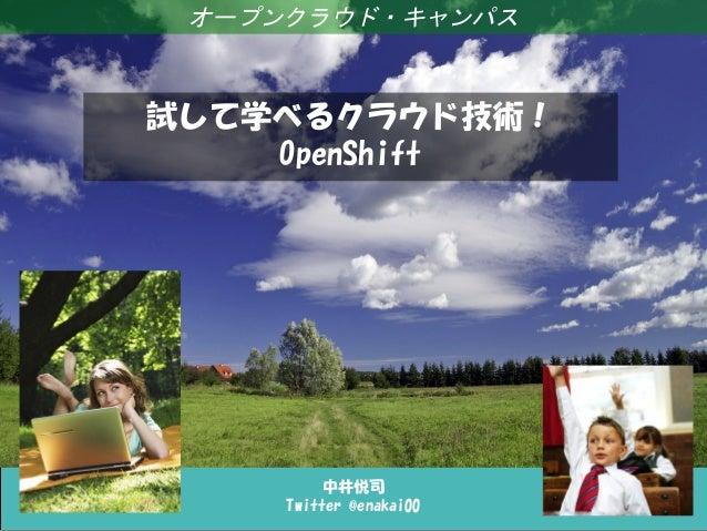 オープンクラウド・キャンパス試して学べるクラウド技術!    OpenShift          中井悦司     Twitter @enakai00