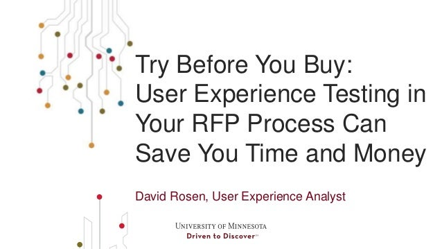 Try Before You Buy:  User Experience Testing in  Your RFP Process Can  Save You Time and Money  David Rosen, User Experien...