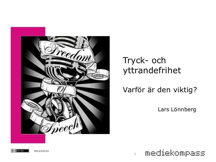 Tryck- och             yttrandefrihet             Varför är den viktig?                      Lars Lönnberg2012-05-22      ...